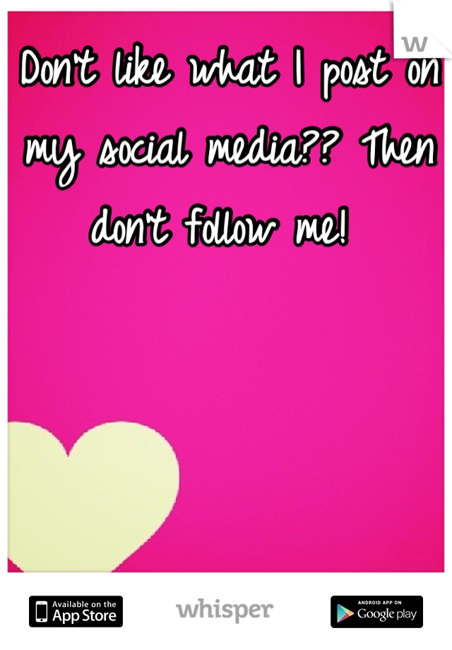 Don't like what I post on my social media?? Then don't follow me!