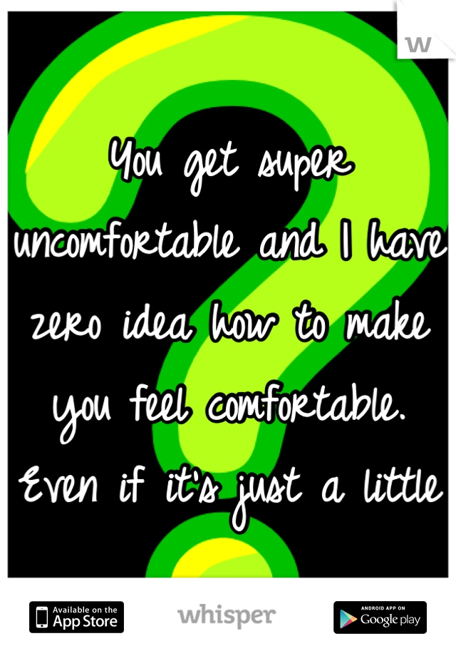 You get super uncomfortable and I have zero idea how to make you feel comfortable. Even if it's just a little