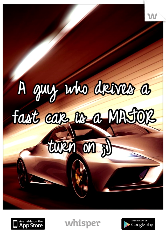 A guy who drives a fast car is a MAJOR turn on ;)