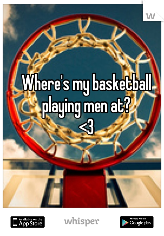 Where's my basketball playing men at? <3