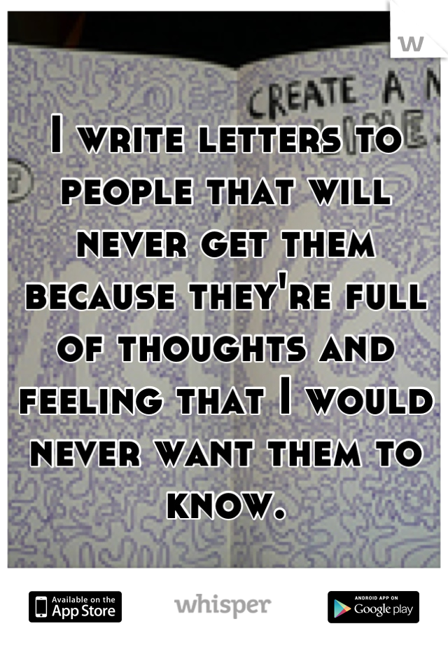 I write letters to people that will never get them because they're full of thoughts and feeling that I would never want them to know.