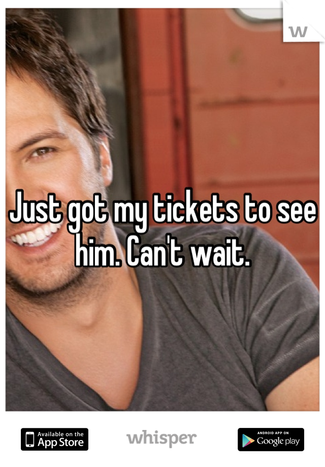Just got my tickets to see him. Can't wait.