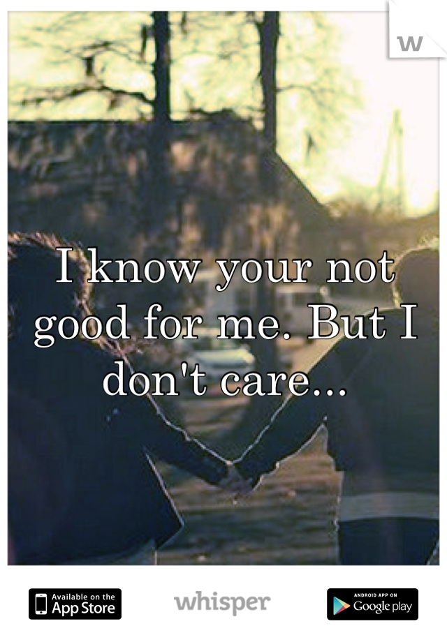 I know your not good for me. But I don't care...