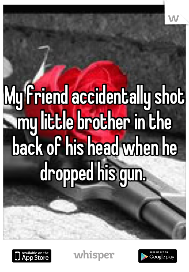 My friend accidentally shot my little brother in the back of his head when he dropped his gun.