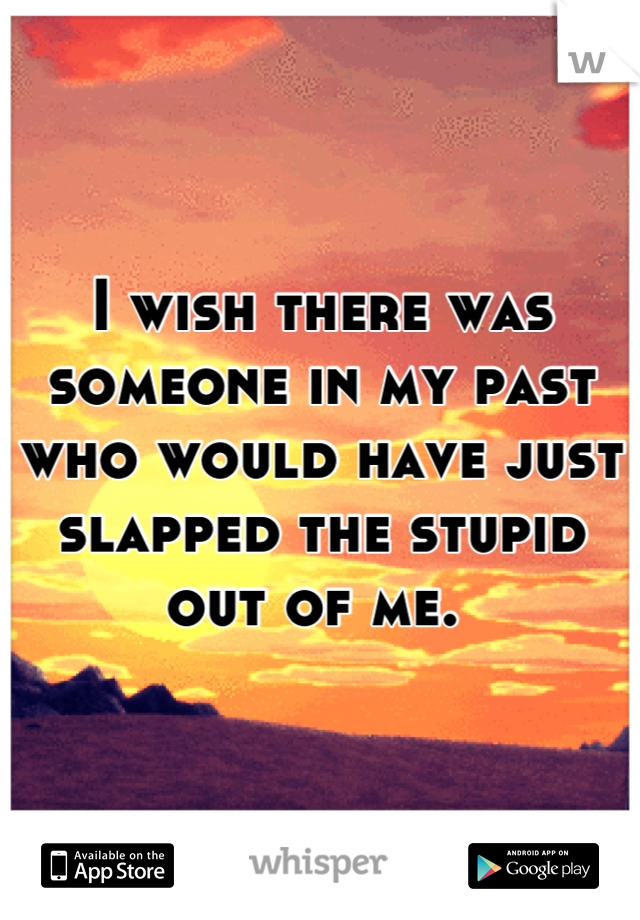 I wish there was someone in my past who would have just slapped the stupid out of me.