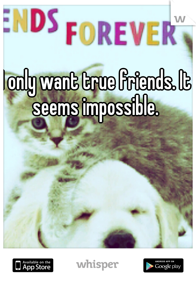 I only want true friends. It seems impossible.