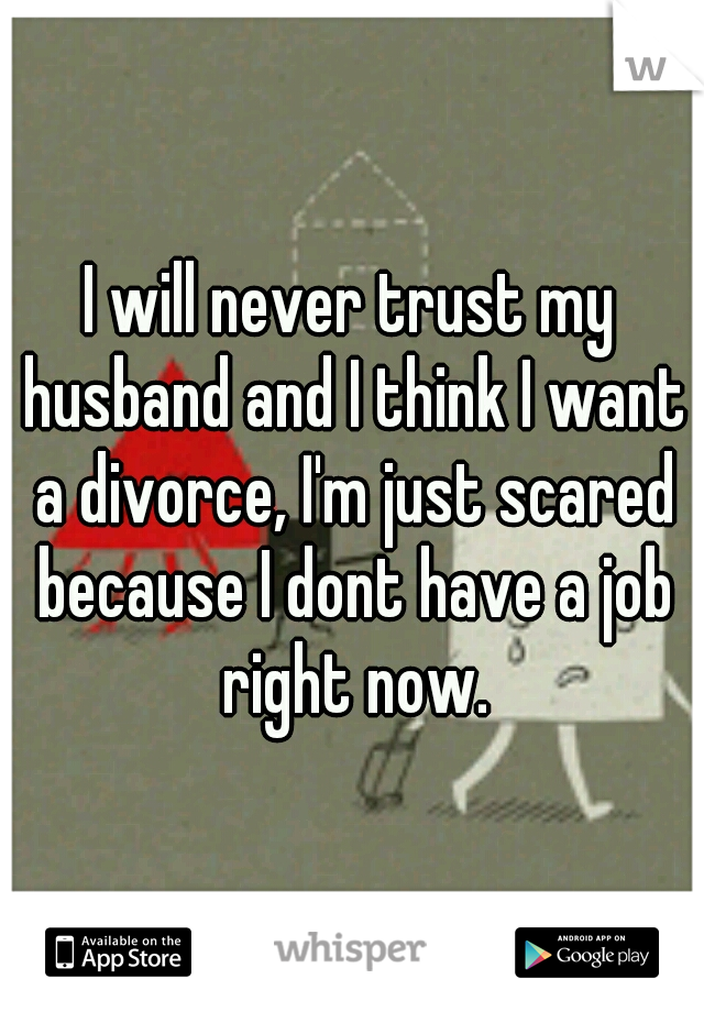 I will never trust my husband and I think I want a divorce, I'm just scared because I dont have a job right now.