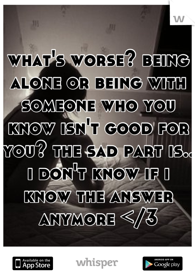 what's worse? being alone or being with someone who you know isn't good for you? the sad part is.. i don't know if i know the answer anymore </3