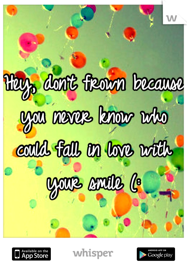Hey, don't frown because you never know who could fall in love with your smile (:
