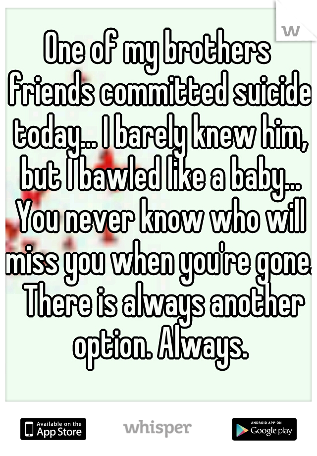 One of my brothers friends committed suicide today... I barely knew him, but I bawled like a baby... You never know who will miss you when you're gone.  There is always another option. Always.