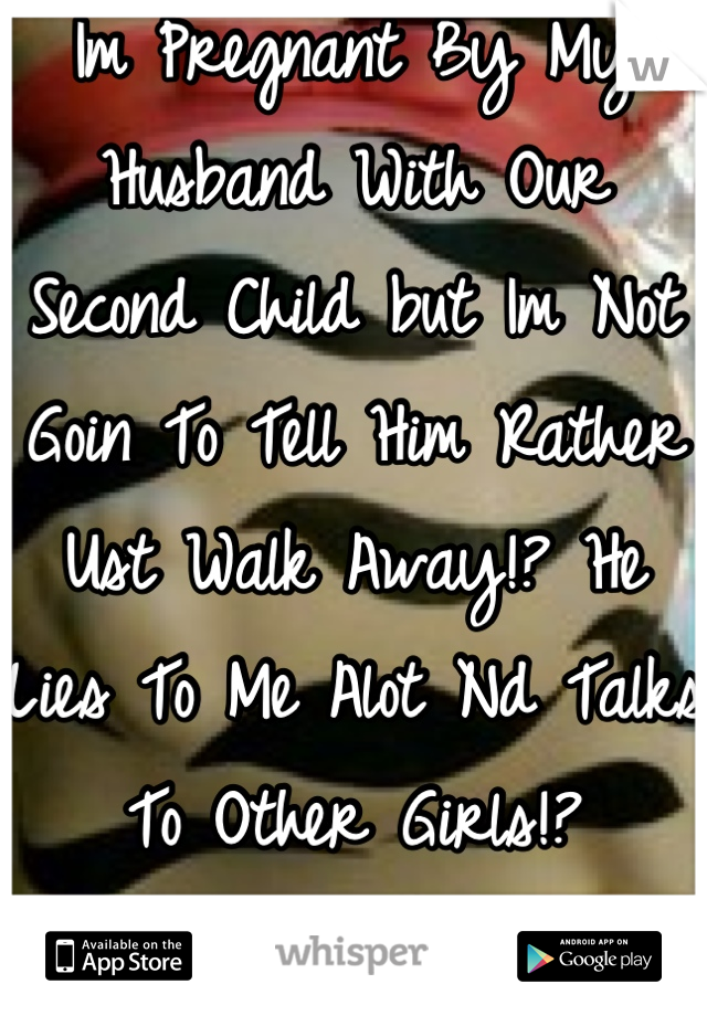 Im Pregnant By My Husband With Our Second Child but Im Not Goin To Tell Him Rather Ust Walk Away!? He Lies To Me Alot Nd Talks To Other Girls!?  Am I Wrong For That?