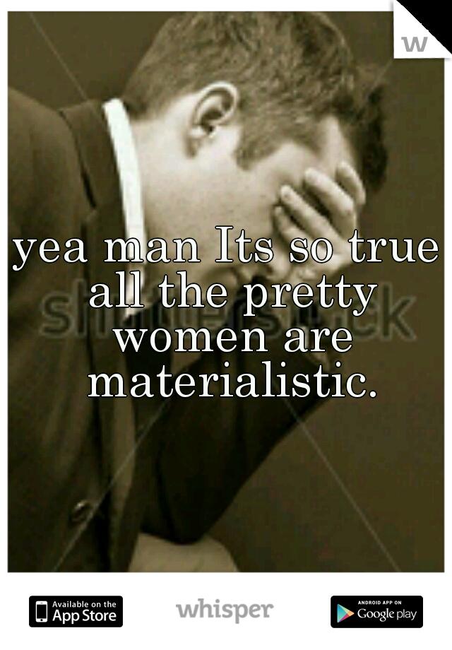 yea man Its so true all the pretty women are materialistic.