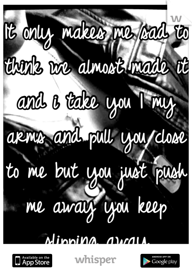 It only makes me sad to think we almost made it and i take you I my arms and pull you close to me but you just push me away you keep slipping away