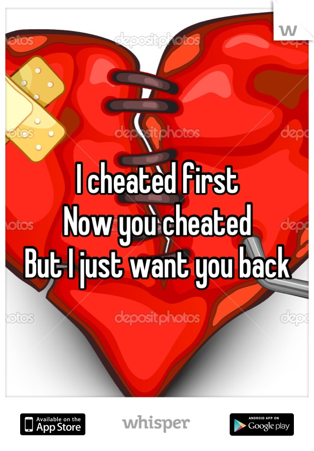 I cheated first Now you cheated  But I just want you back