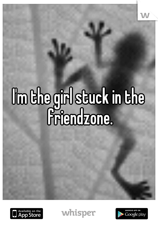 I'm the girl stuck in the friendzone.