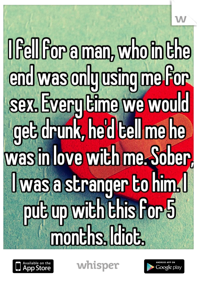 I fell for a man, who in the end was only using me for sex. Every time we would get drunk, he'd tell me he was in love with me. Sober, I was a stranger to him. I put up with this for 5 months. Idiot.