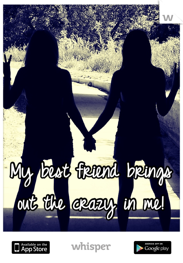 My best friend brings out the crazy in me!