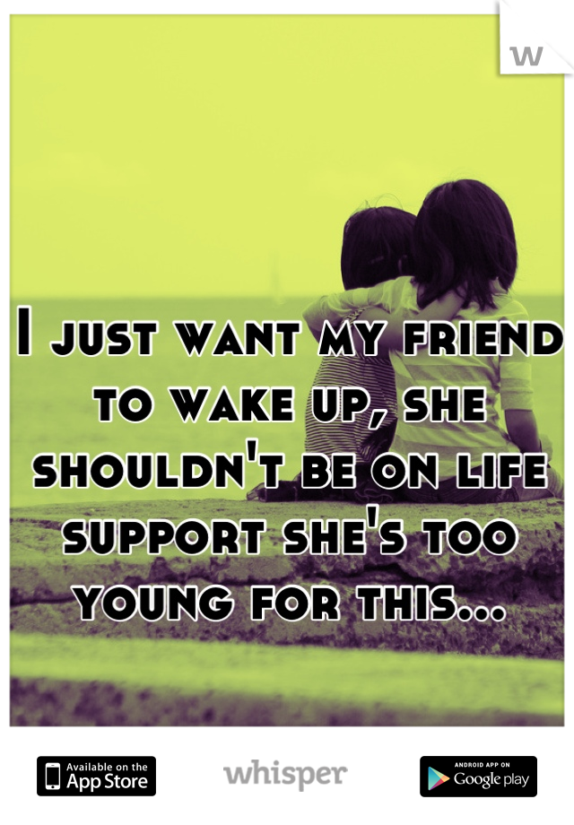 I just want my friend to wake up, she shouldn't be on life support she's too young for this...