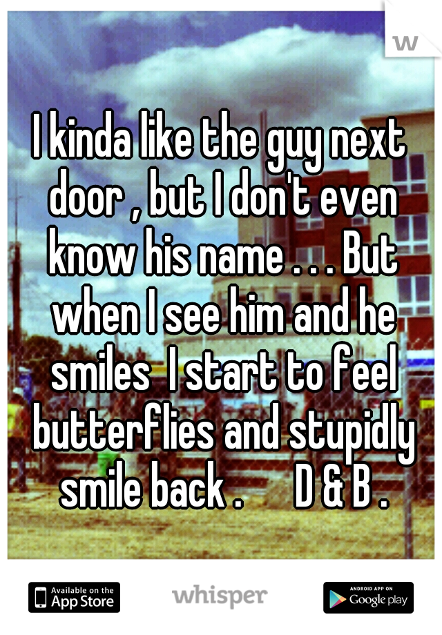I kinda like the guy next door , but I don't even know his name . . . But when I see him and he smiles  I start to feel butterflies and stupidly smile back .   D & B .