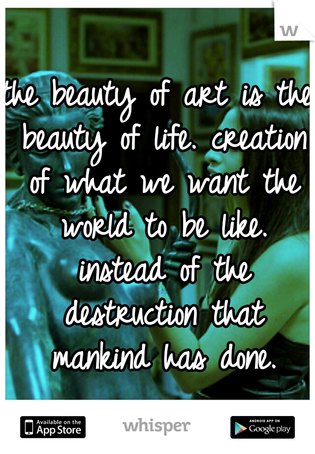 the beauty of art is the beauty of life. creation of what we want the world to be like. instead of the destruction that mankind has done.