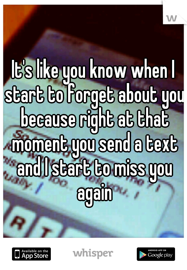 It's like you know when I start to forget about you because right at that moment you send a text and I start to miss you again