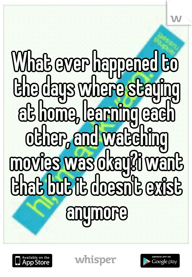 What ever happened to the days where staying at home, learning each other, and watching movies was okay?i want that but it doesn't exist anymore