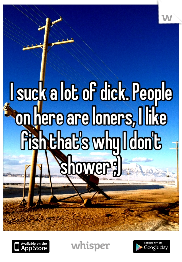I suck a lot of dick. People on here are loners, I like fish that's why I don't shower ;)