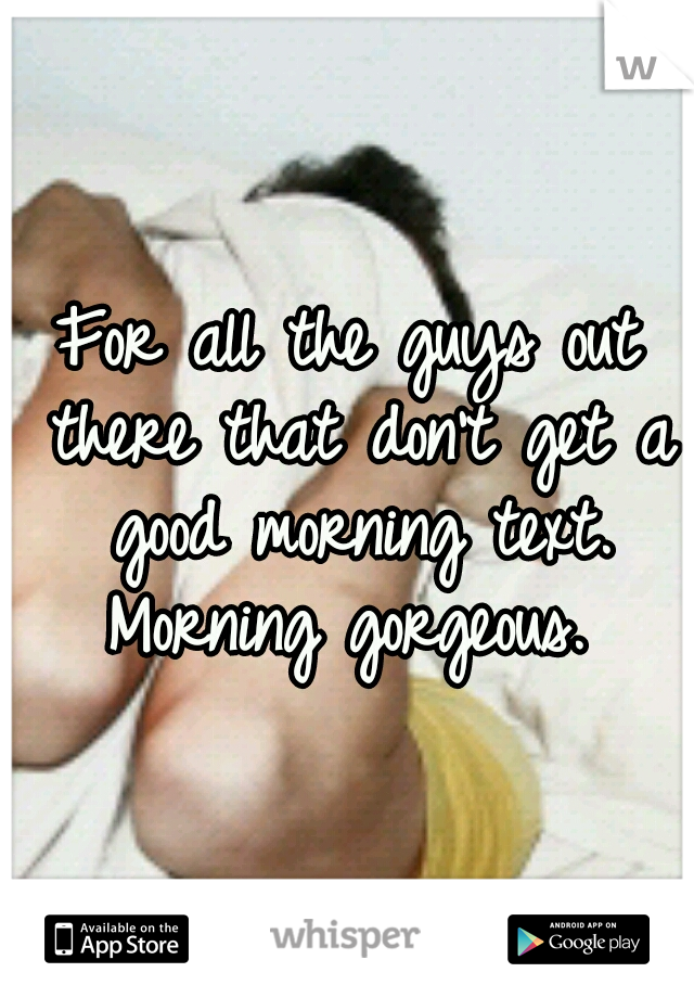 For all the guys out there that don't get a good morning text. Morning gorgeous.