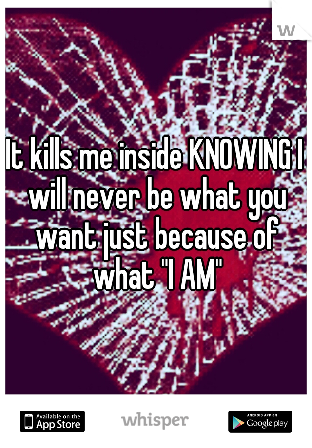 """It kills me inside KNOWING I will never be what you want just because of what """"I AM"""""""
