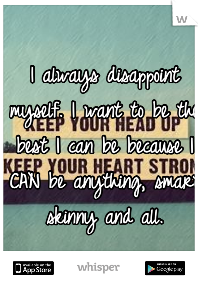 I always disappoint myself. I want to be the best I can be because I CAN be anything, smart skinny and all.