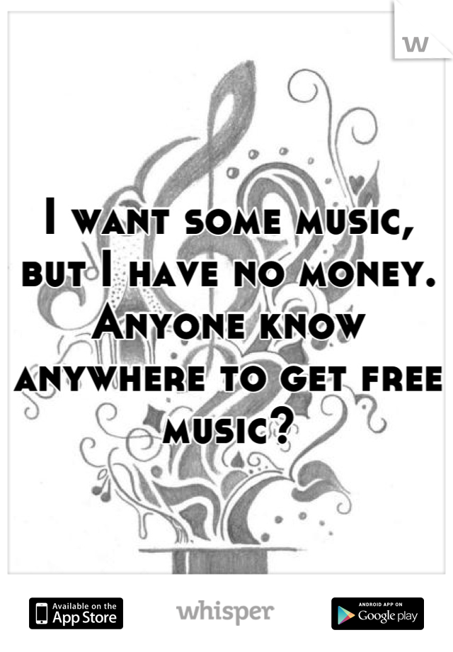 I want some music, but I have no money. Anyone know anywhere to get free music?