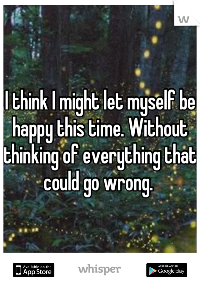 I think I might let myself be happy this time. Without thinking of everything that  could go wrong.