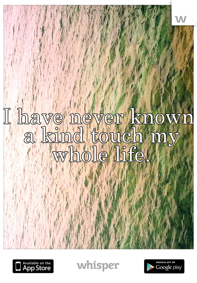 I have never known a kind touch my whole life.