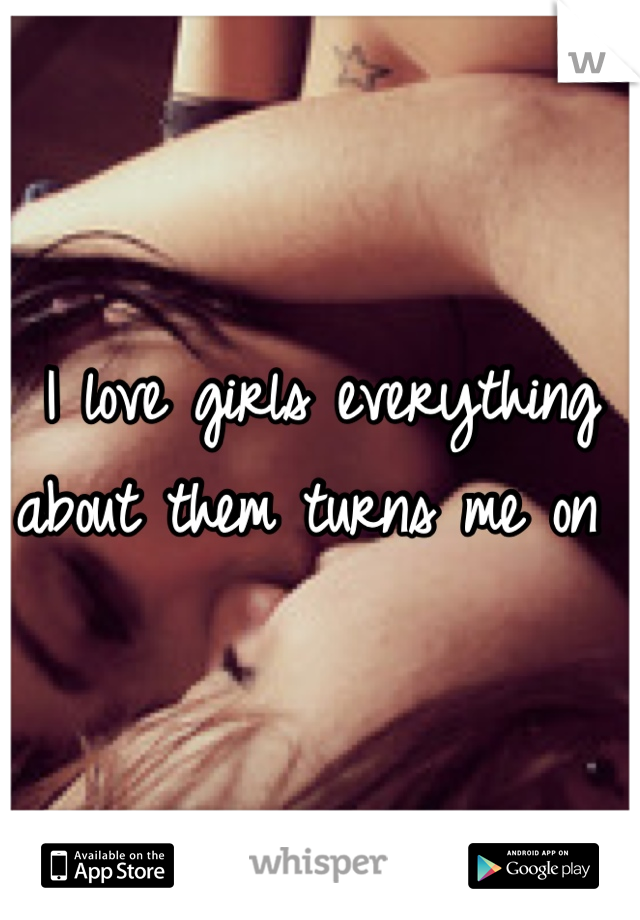I love girls everything about them turns me on