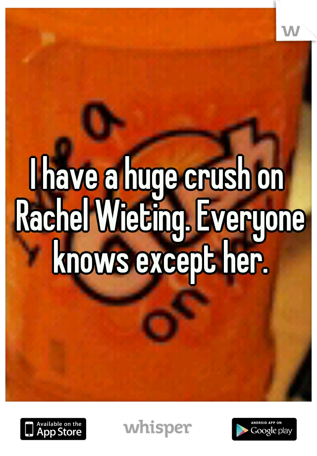 I have a huge crush on Rachel Wieting. Everyone knows except her.