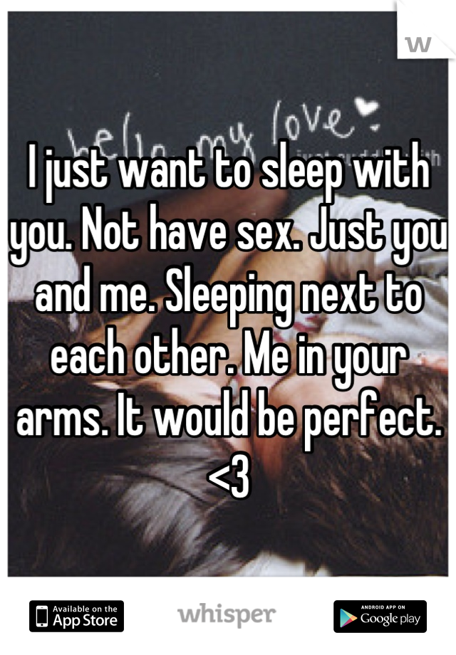 I just want to sleep with you. Not have sex. Just you and me. Sleeping next to each other. Me in your arms. It would be perfect. <3