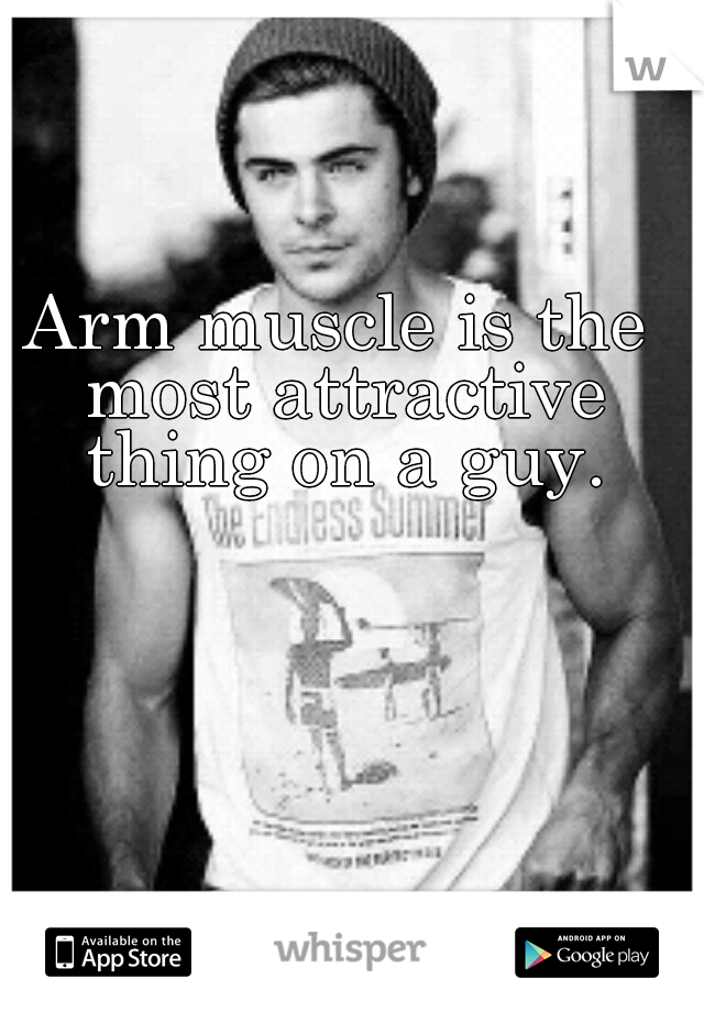 Arm muscle is the most attractive thing on a guy.