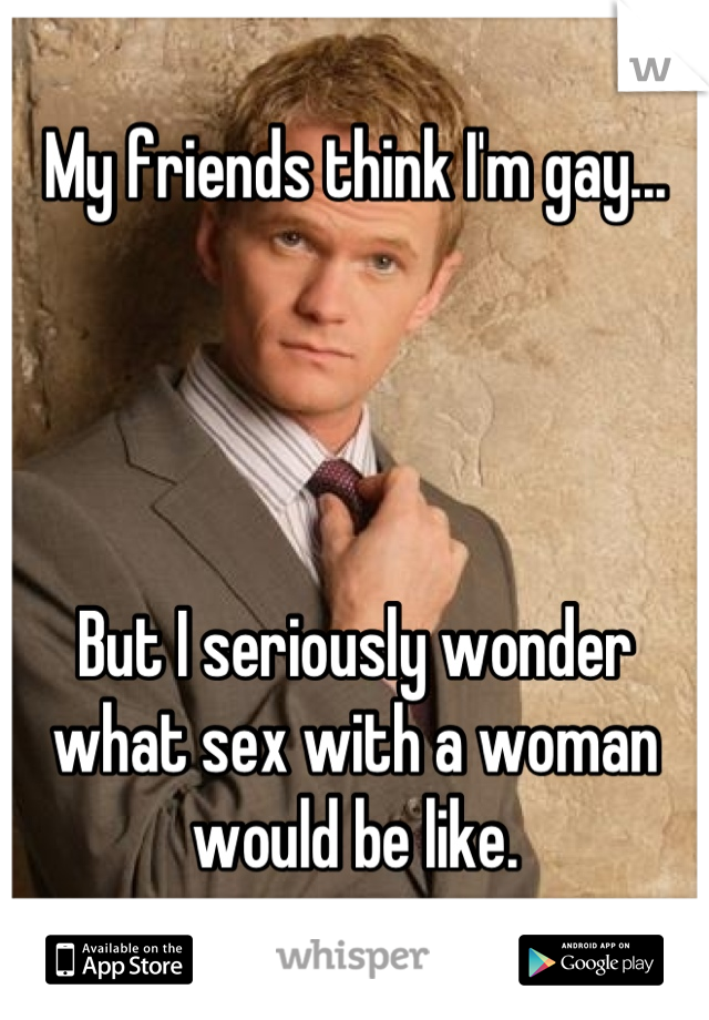 My friends think I'm gay...     But I seriously wonder what sex with a woman would be like.