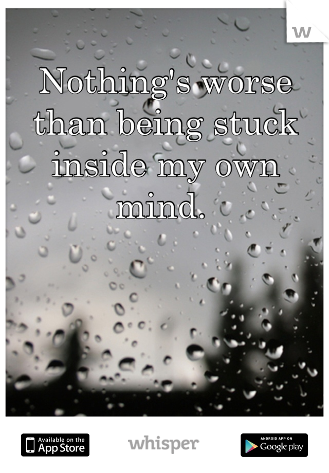 Nothing's worse than being stuck inside my own mind.
