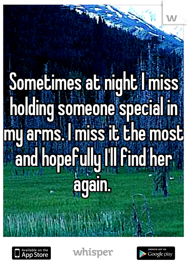 Sometimes at night I miss holding someone special in my arms. I miss it the most and hopefully I'll find her again.