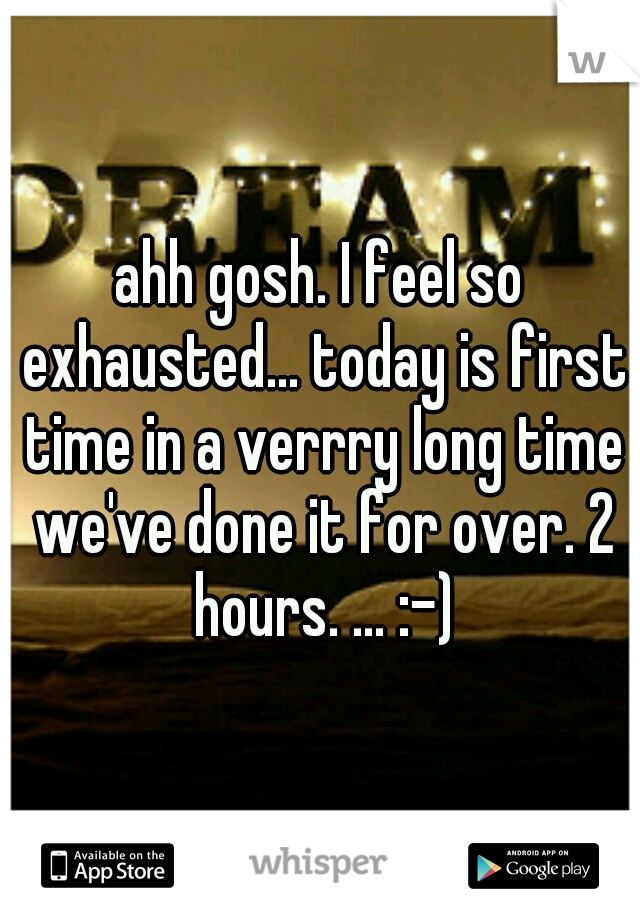 ahh gosh. I feel so exhausted... today is first time in a verrry long time we've done it for over. 2 hours. ... :-)