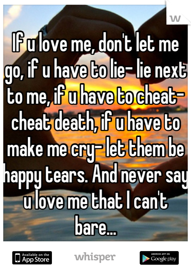 If u love me, don't let me go, if u have to lie- lie next to me, if u have to cheat- cheat death, if u have to make me cry- let them be happy tears. And never say u love me that I can't bare...