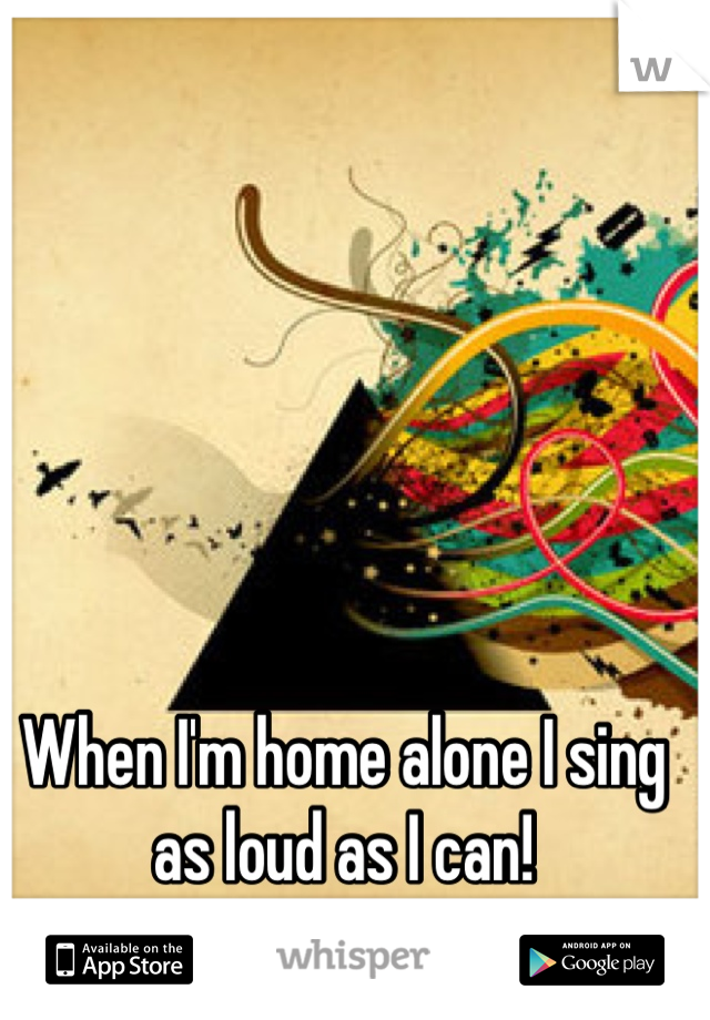 When I'm home alone I sing as loud as I can!