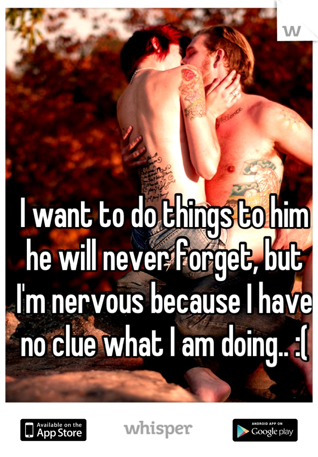 I want to do things to him he will never forget, but I'm nervous because I have no clue what I am doing.. :(