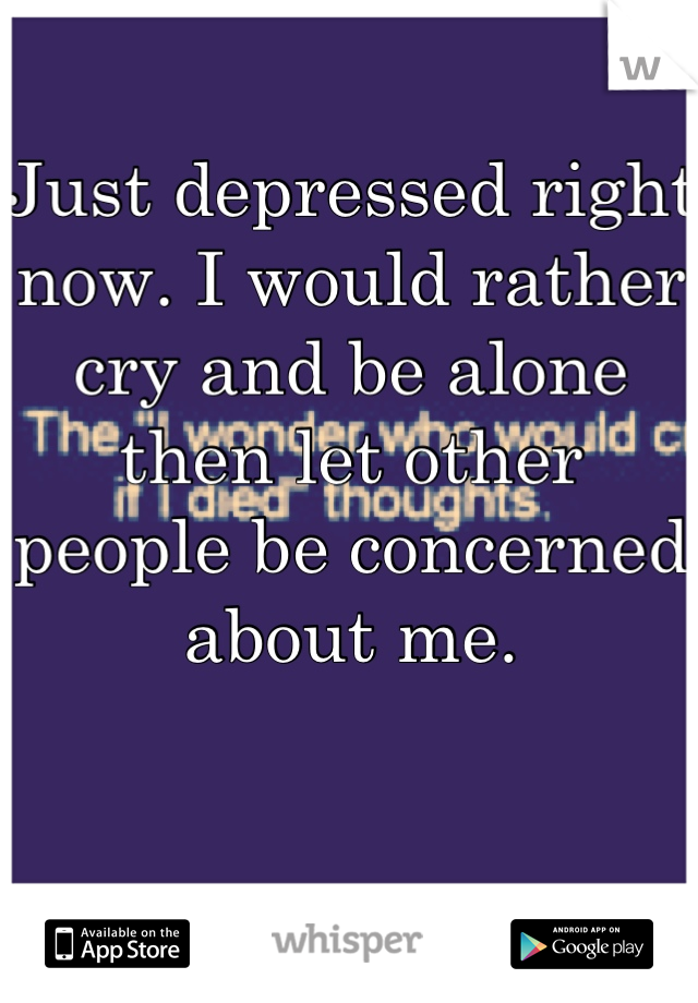 Just depressed right now. I would rather cry and be alone then let other people be concerned about me.