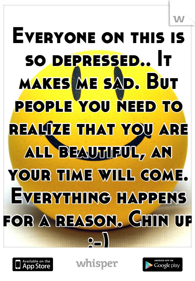 Everyone on this is so depressed.. It makes me sad. But people you need to realize that you are all beautiful, an your time will come. Everything happens for a reason. Chin up :-)