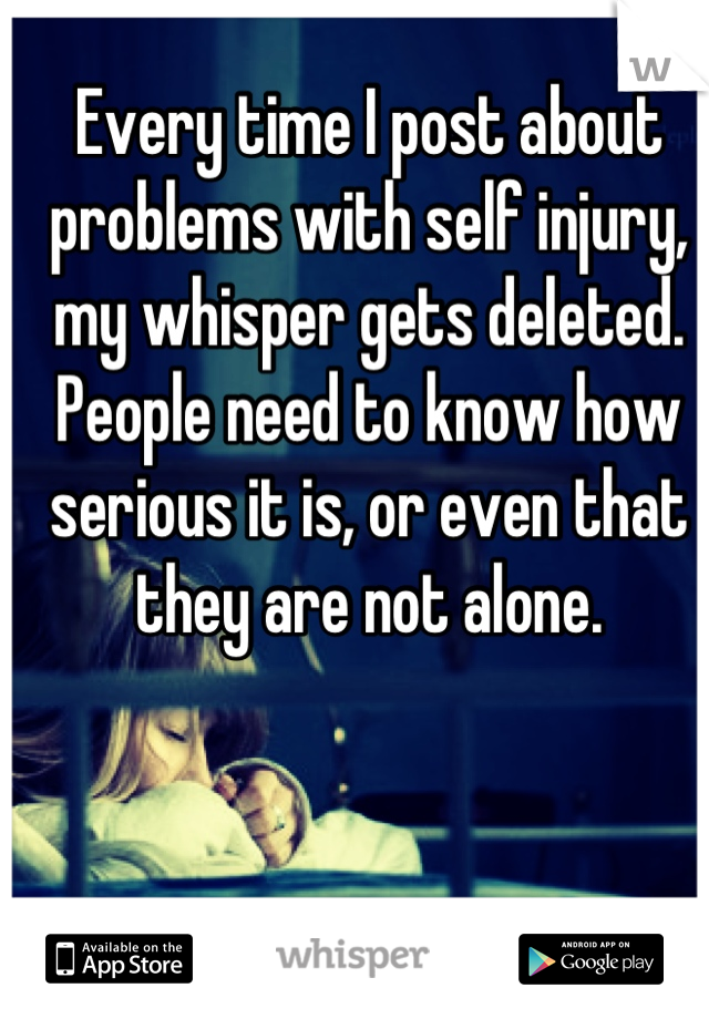 Every time I post about problems with self injury, my whisper gets deleted. People need to know how serious it is, or even that they are not alone.