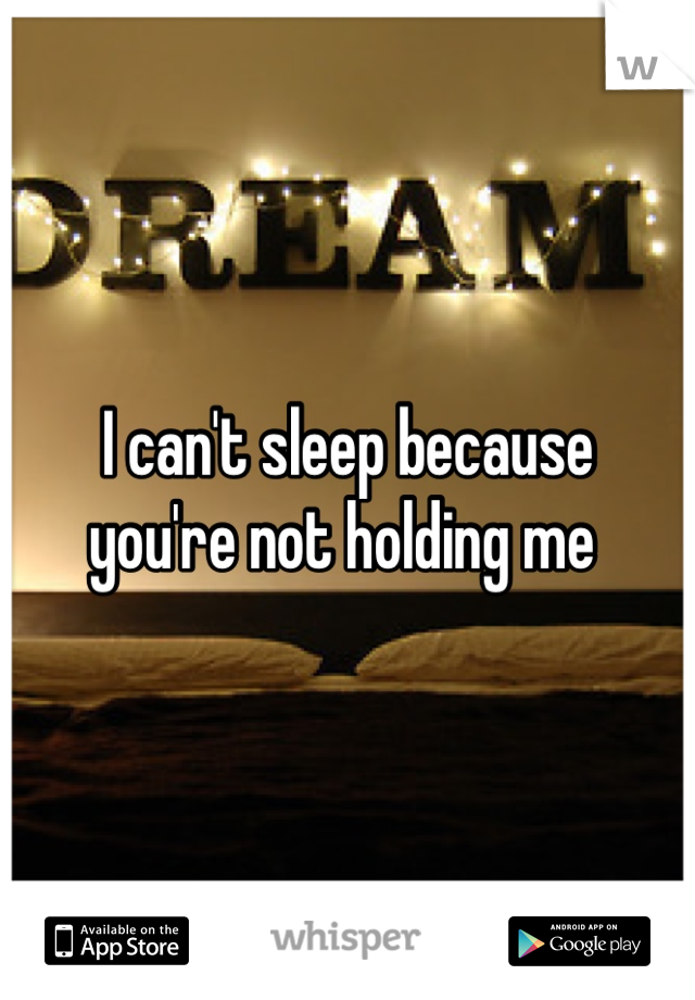 I can't sleep because  you're not holding me
