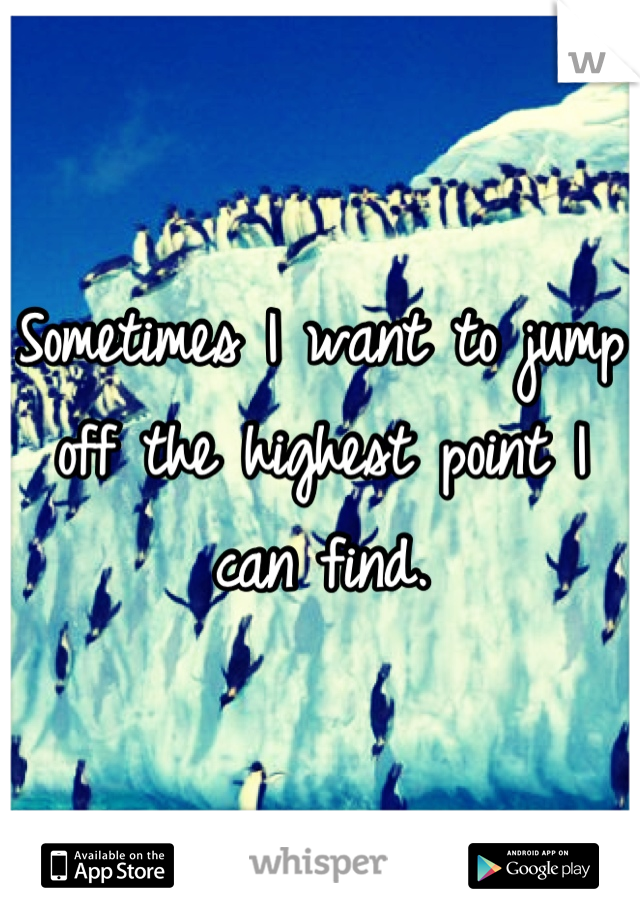 Sometimes I want to jump off the highest point I can find.