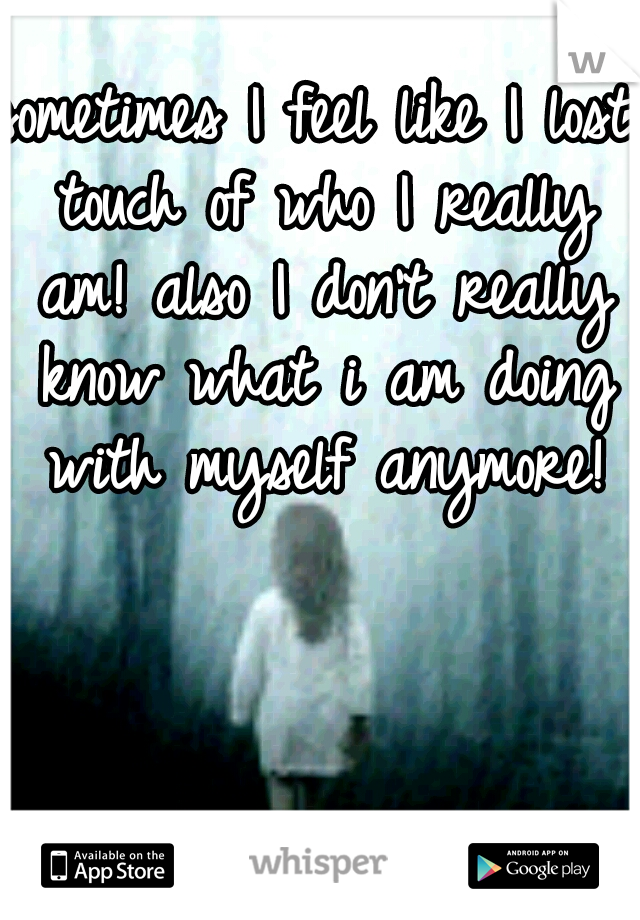 sometimes I feel like I lost touch of who I really am! also I don't really know what i am doing with myself anymore!